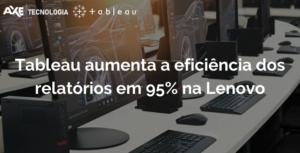 Wordpress Tableau aumenta a eficiência dos relatórios em 95% na Lenovo axe tecnologia